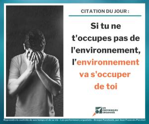 image d'une personne les mains dans le visage et texte qui dit 'CITATION : Si tu ne t'occupes pas de l'environnement, l'environnement va s'occuper de toi LES PERFORMEURS ORGANISÉS Reprendre le contrôle de son temps et de sa vie Les performeurs organisés Groupe Facebook, par Jean Francois Perchot'